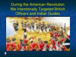 during the american revolution we intentionally targeted british officers and indian guides