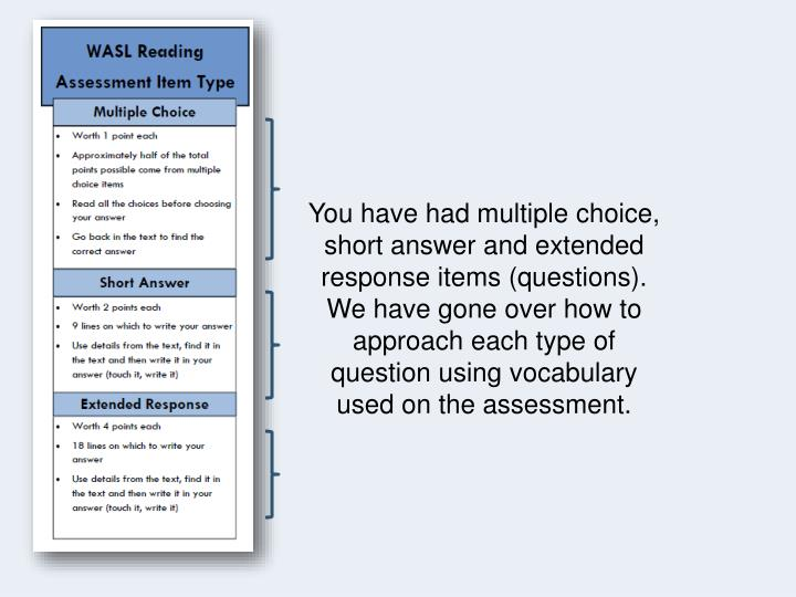 You have had multiple choice, short answer and extended response items (questions). We have gone over how to approach each type of question