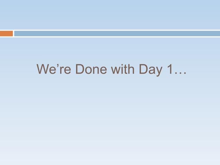 We're Done with Day 1…