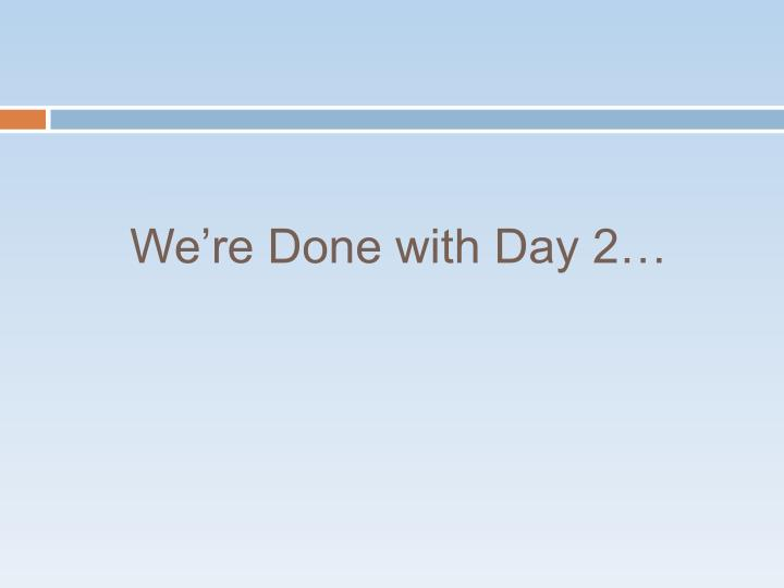 We're Done with Day 2…