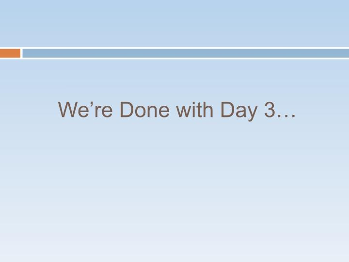 We're Done with Day 3…
