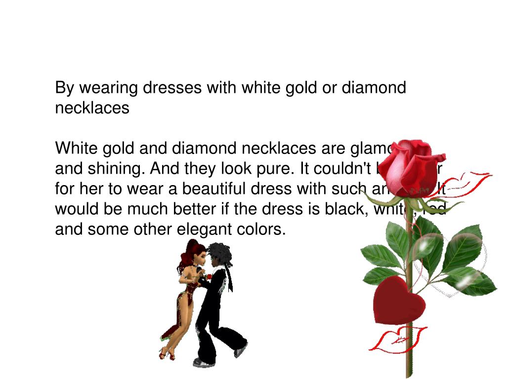 By wearing dresses with white gold or diamond necklaces