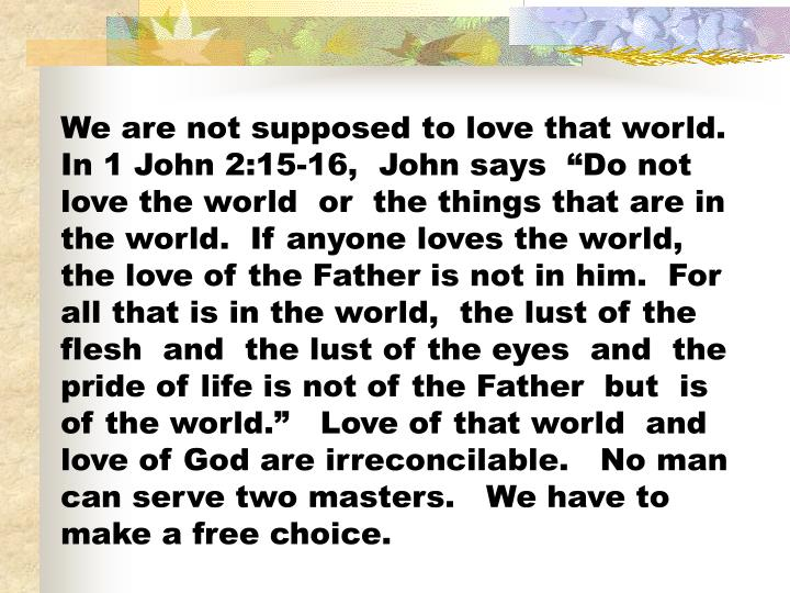 """We are not supposed to love that world.  In 1 John 2:15-16,  John says  """"Do not love the world  or  the things that are in the world.  If anyone loves the world,  the love of the Father is not in him.  For all that is in the world,  the lust of the flesh  and  the lust of the eyes  and  the pride of life is not of the Father  but  is of the world.""""   Love of that world  and love of God are irreconcilable.   No man can serve two masters.   We have to make a free choice."""