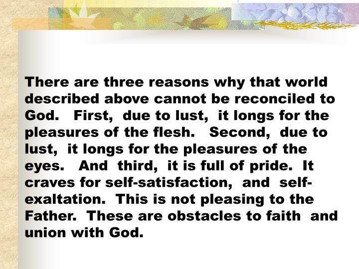 There are three reasons why that world described above cannot be reconciled to God.   First,  due to lust,  it longs for the pleasures of the flesh.   Second,  due to lust,  it longs for the pleasures of the eyes.   And  third,  it is full of pride.  It craves for self-satisfaction,  and  self-exaltation.  This is not pleasing to the Father.  These are obstacles to faith  and union with God.