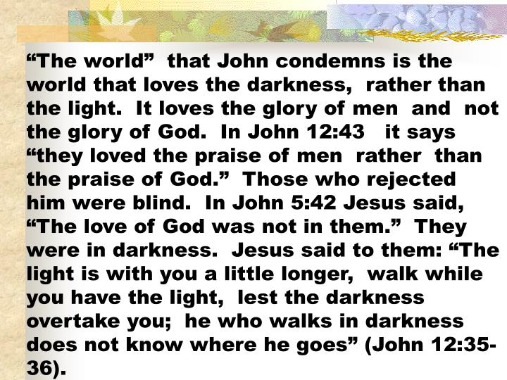 """""""The world""""  that John condemns is the world that loves the darkness,  rather than the light.  It loves the glory of men  and  not the glory of God.  In John 12:43   it says """"they loved the praise of men  rather  than the praise of God.""""  Those who rejected him were blind.  In John 5:42 Jesus said,  """"The love of God was not in them.""""  They were in darkness.  Jesus said to them: """"The light is with you a little longer,  walk while you have the light,  lest the darkness overtake you;  he who walks in darkness does not know where he goes"""" (John 12:35-36)."""
