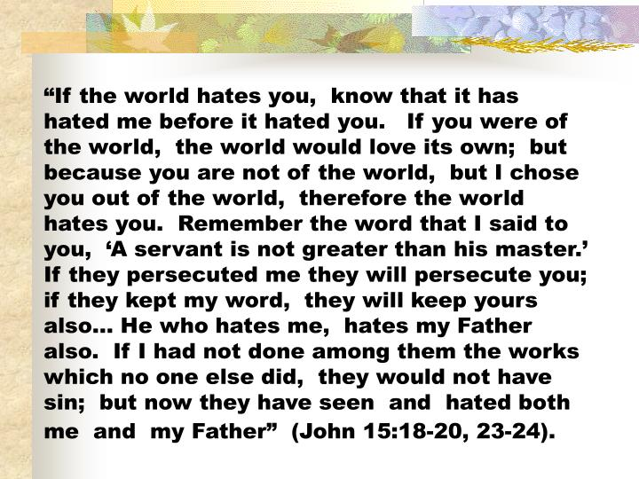 """""""If the world hates you,  know that it has hated me before it hated you.   If you were of the world,  the world would love its own;  but because you are not of the world,  but I chose you out of the world,  therefore the world hates you.  Remember the word that I said to you,  'A servant is not greater than his master.'  If they persecuted me they will persecute you; if they kept my word,  they will keep yours also… He who hates me,  hates my Father also.  If I had not done among them the works which no one else did,  they would not have sin;  but now they have seen  and  hated both me  and  my Father""""  (John 15:18-20, 23-24)."""
