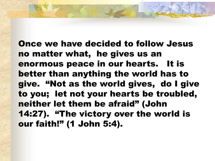 """Once we have decided to follow Jesus no matter what,  he gives us an enormous peace in our hearts.   It is better than anything the world has to give.  """"Not as the world gives,  do I give to you;  let not your hearts be troubled, neither let them be afraid"""" (John 14:27).  """"The victory over the world is our faith!"""" (1 John 5:4)."""