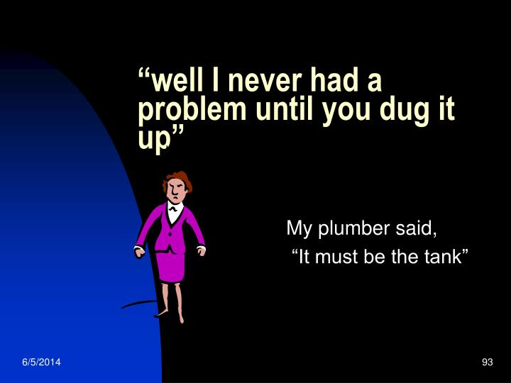 """""""well I never had a problem until you dug it up"""""""