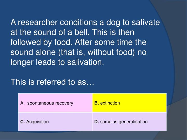 A researcher conditions a dog to salivate at the sound of a bell. This is then followed by food. After some time the sound alone (that is, without food) no longer leads to salivation.