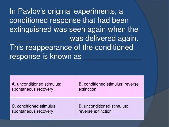 In Pavlov's original experiments, a conditioned response that had been extinguished was seen again when the ______________ was delivered again. This reappearance of the conditioned response is known as ______________