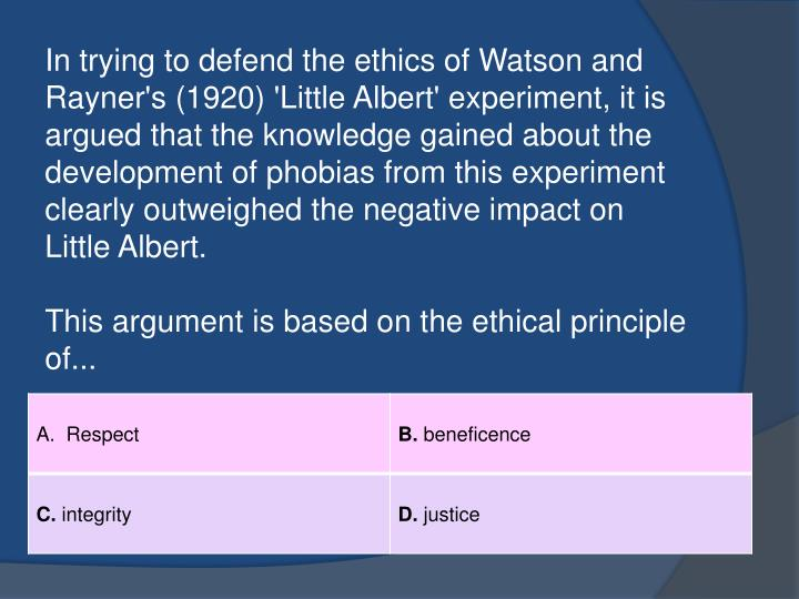 In trying to defend the ethics of Watson and Rayner's (1920) 'Little Albert' experiment, it is argued that the knowledge gained about the development of phobias from this experiment clearly outweighed the negative impact on Little Albert.