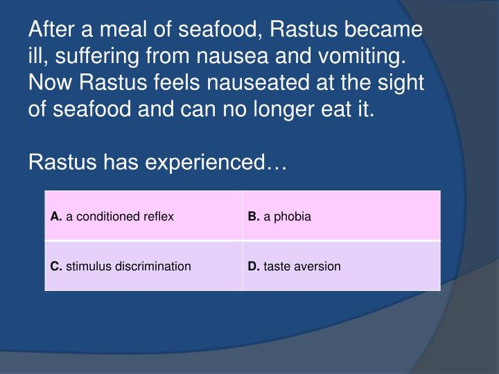 After a meal of seafood, Rastus became ill, suffering from nausea and vomiting. Now Rastus feels nauseated at the sight of seafood and can no longer eat it.