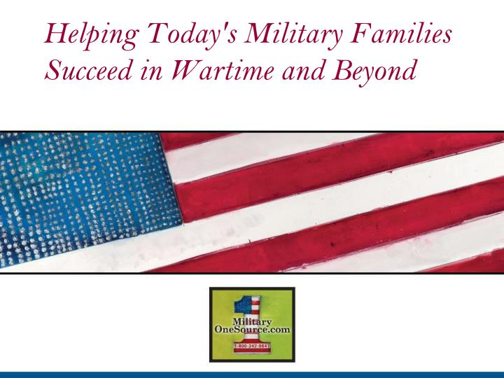 Helping today s military families succeed in wartime and beyond