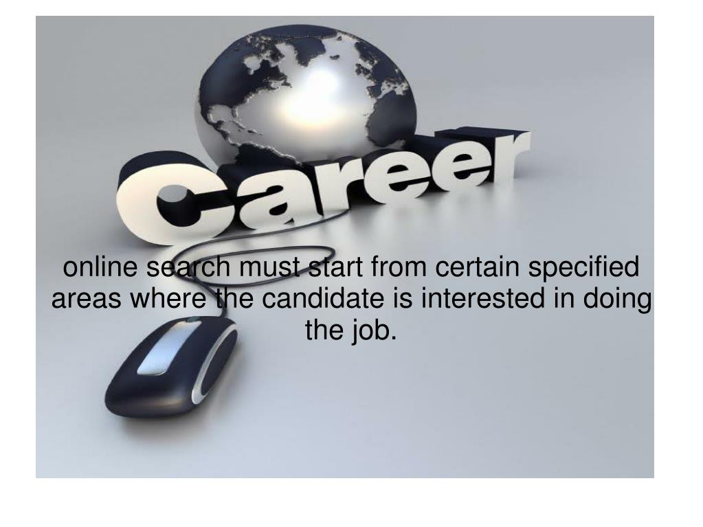 online search must start from certain specified areas where the candidate is interested in doing the job.