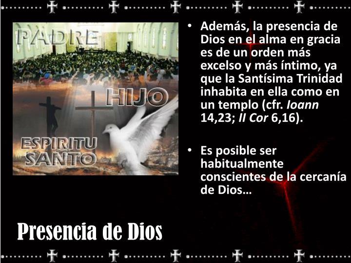 Además, la presencia de Dios en el alma en gracia es de un orden más excelso y más íntimo, ya que la Santísima Trinidad inhabita en ella como en un templo (cfr.
