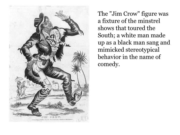 """The """"Jim Crow"""" figure was a fixture of the minstrel shows that toured the South; a white man made up..."""