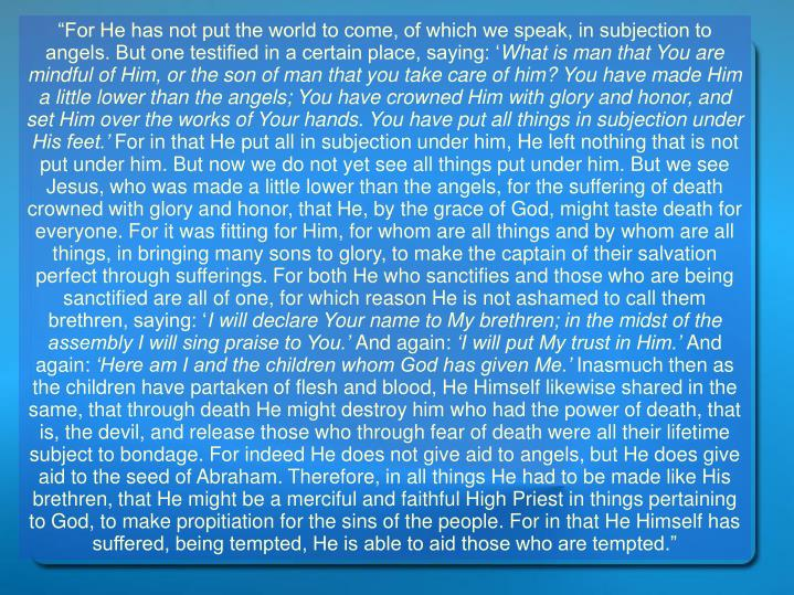 """""""For He has not put the world to come, of which we speak, in subjection to angels. But one testifi..."""