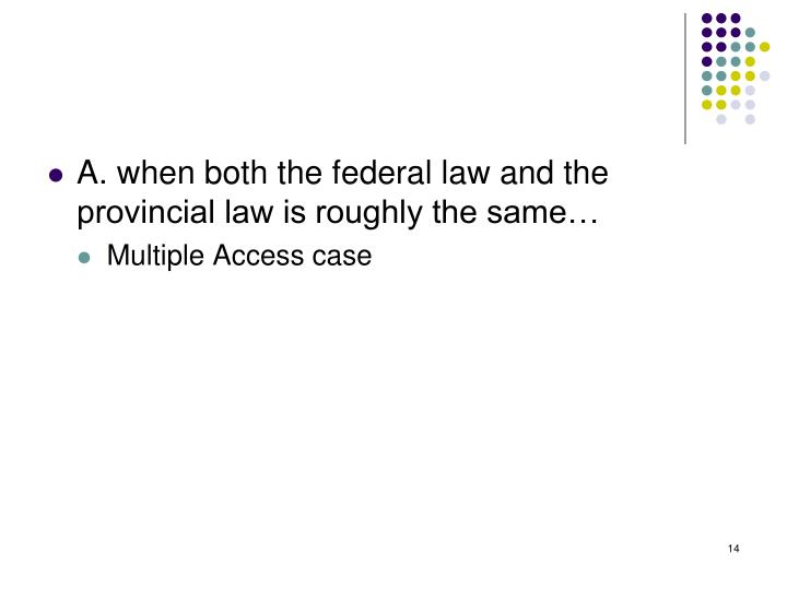A. when both the federal law and the provincial law is roughly the same…