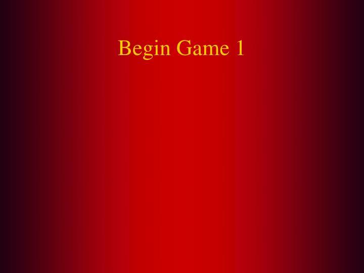 Begin game 1