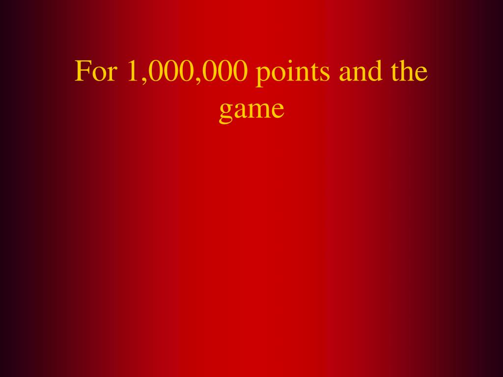 For 1,000,000 points and the game