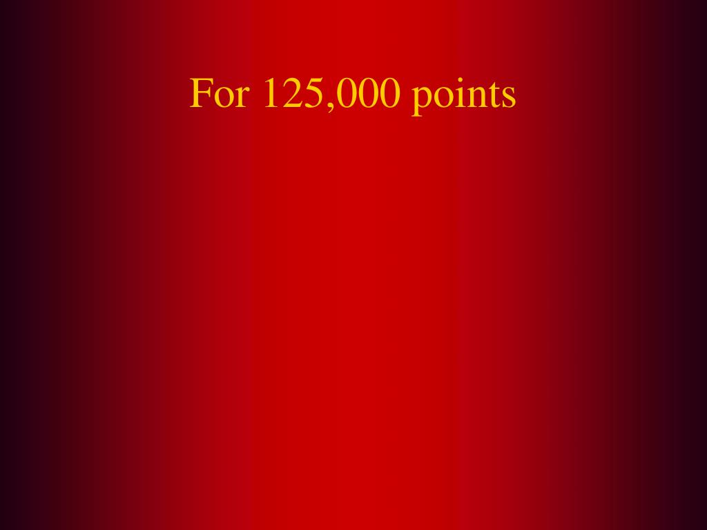 For 125,000 points