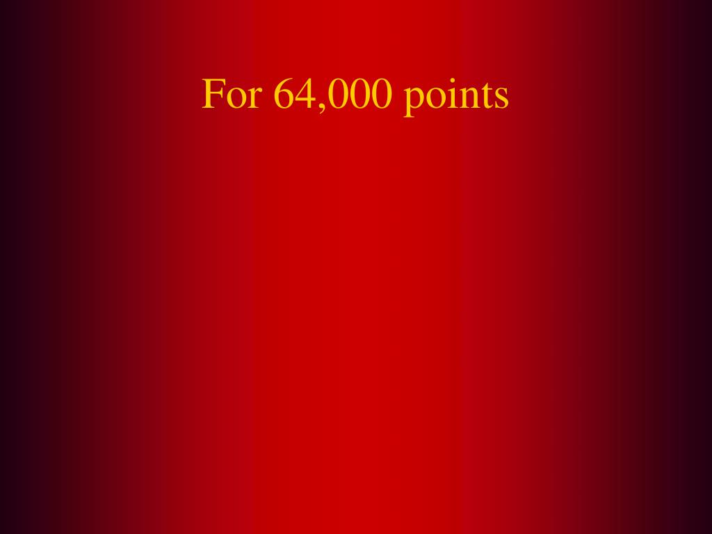 For 64,000 points