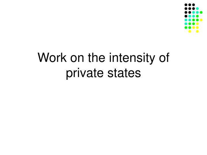 Work on the intensity of private states