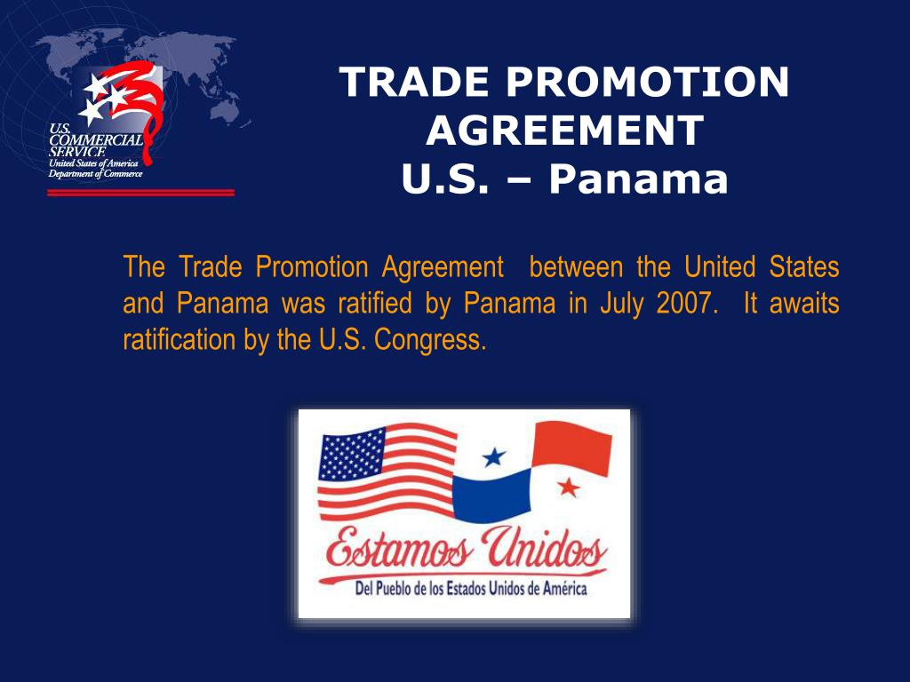 The Trade Promotion Agreement  between the United States and Panama was ratified by Panama in July 2007.  It awaits ratification by the U.S. Congress.