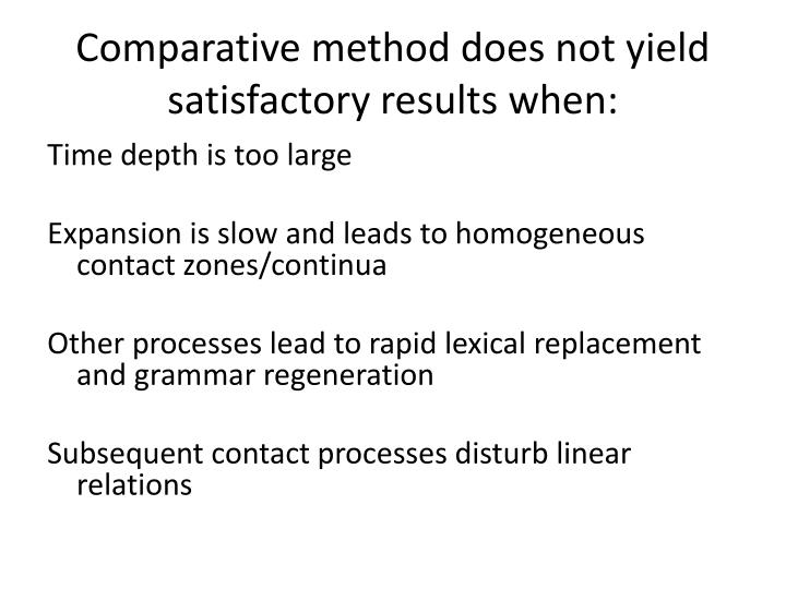 Comparative method does not yield satisfactory results when: