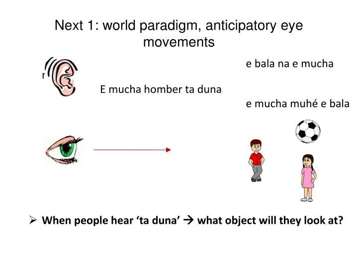 Next 1: world paradigm, anticipatory eye movements