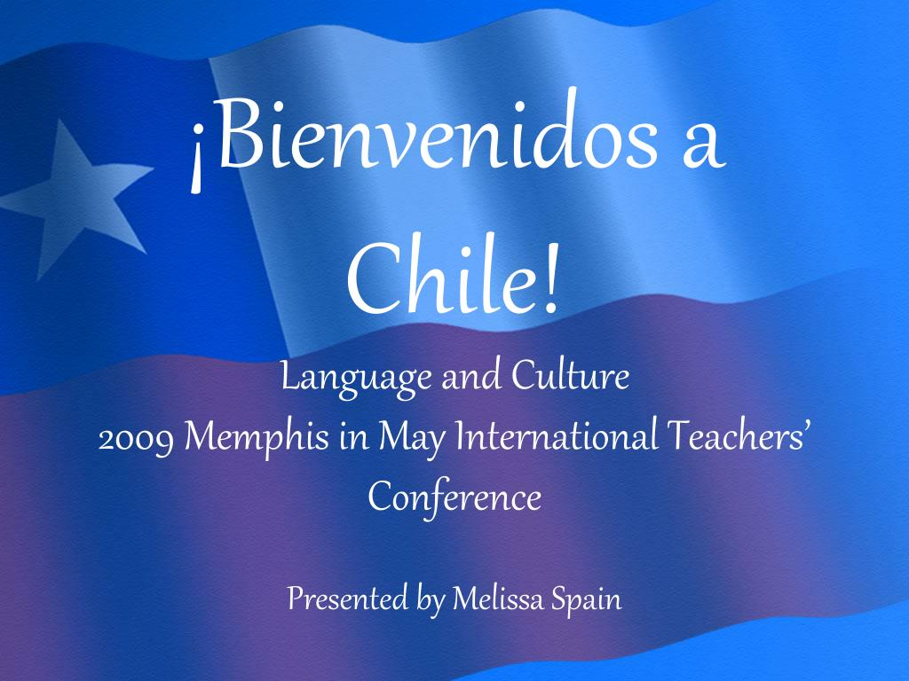 bienvenidos a chile language and culture 2009 memphis in may international teachers conference l.