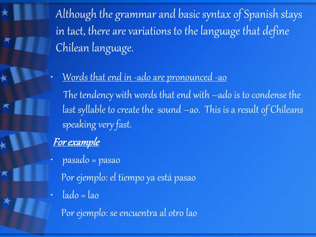 Although the grammar and basic syntax of Spanish stays in tact, there are variations to the language that define Chilean language.