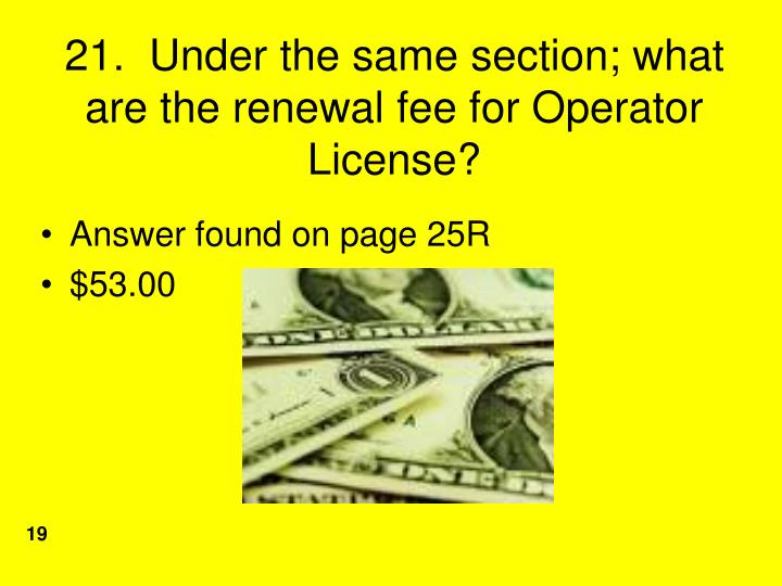 21.  Under the same section; what are the renewal fee for Operator License?