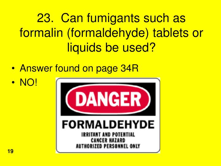 23.  Can fumigants such as formalin (formaldehyde) tablets or liquids be used?