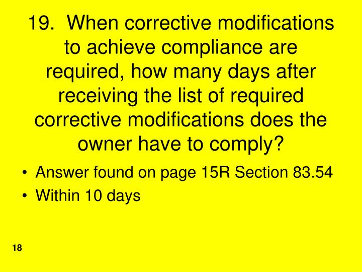 19.  When corrective modifications to achieve compliance are required, how many days after receiving the list of required corrective modifications does the owner have to comply?