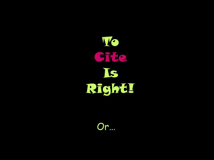 to cite is right