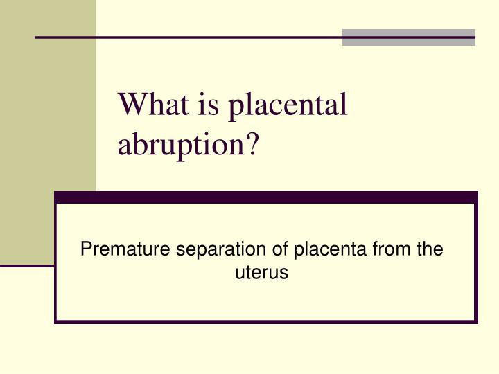 What is placental abruption?