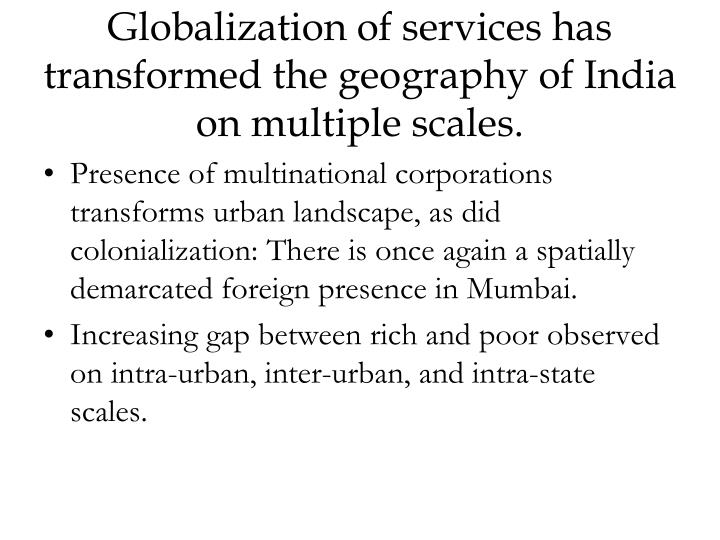 Globalization of services has transformed the geography of India on multiple scales.