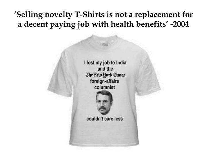 'Selling novelty T-Shirts is not a replacement for a decent paying job with health benefits' -2004
