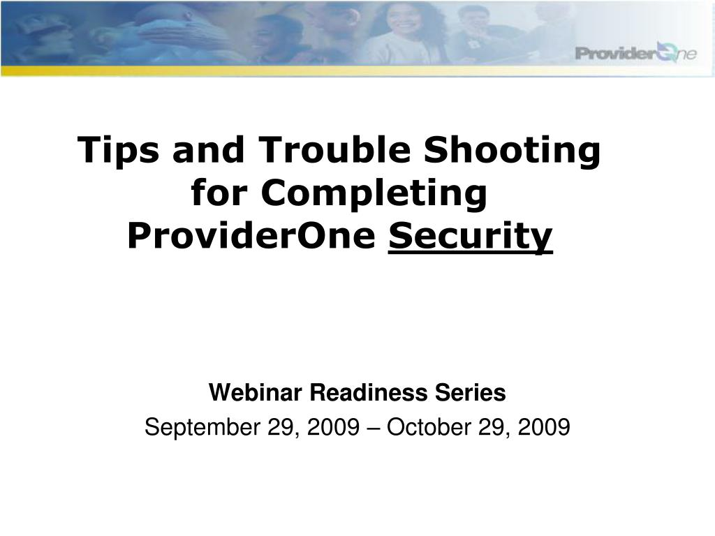 tips and trouble shooting for completing providerone security l.