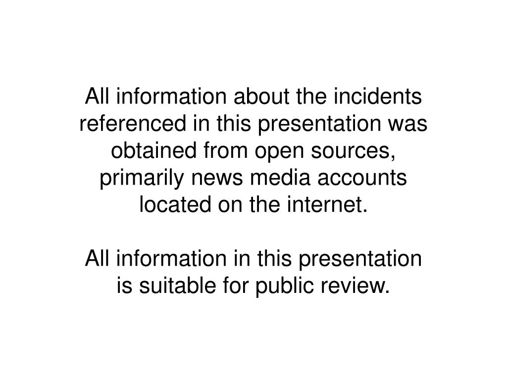 All information about the incidents referenced in this presentation was obtained from open sources, primarily news media accounts located on the internet.