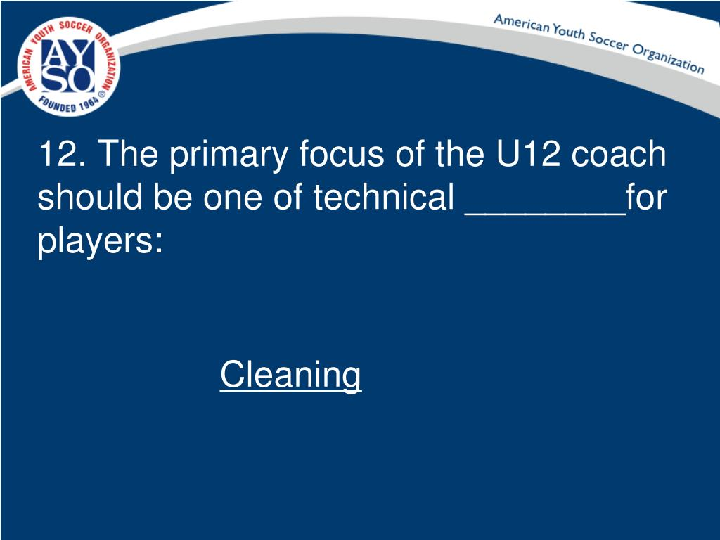 12. The primary focus of the U12 coach should be one of technical ________for players: