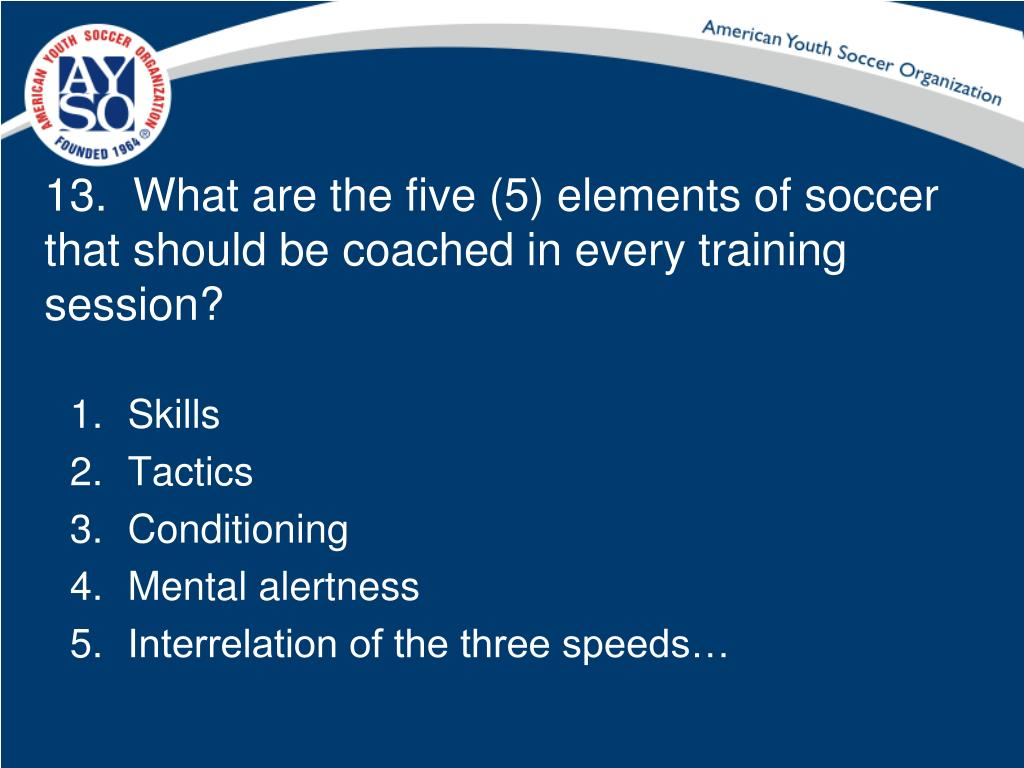 13.  What are the five (5) elements of soccer that should be coached in every training session?