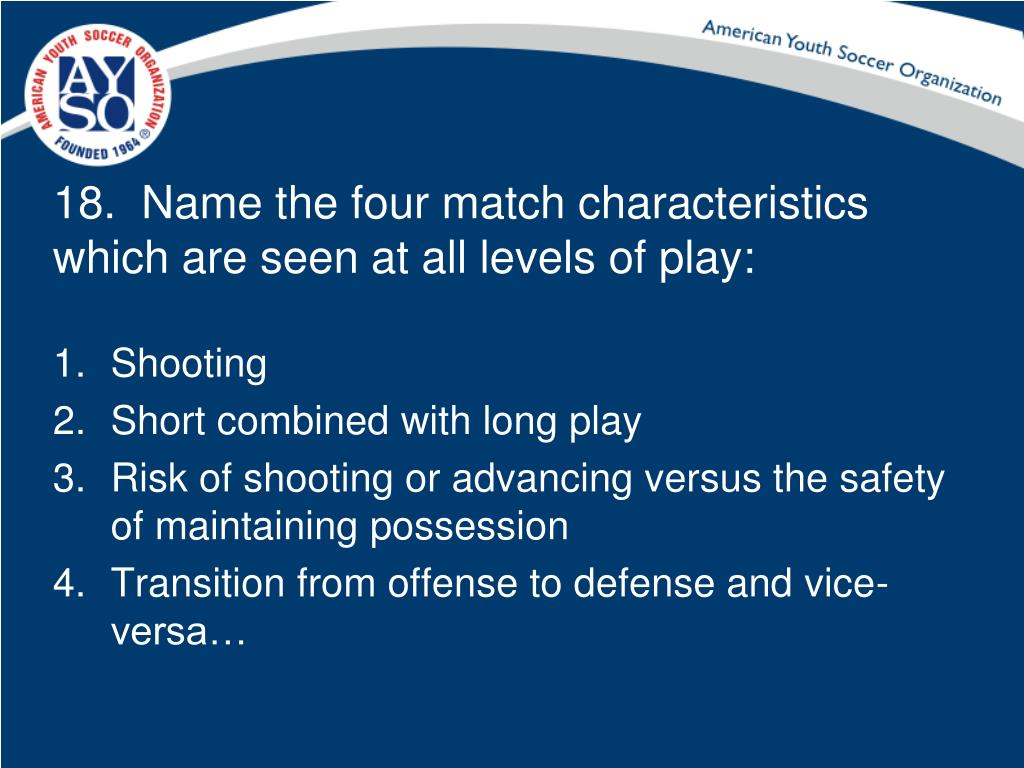 18.  Name the four match characteristics which are seen at all levels of play: