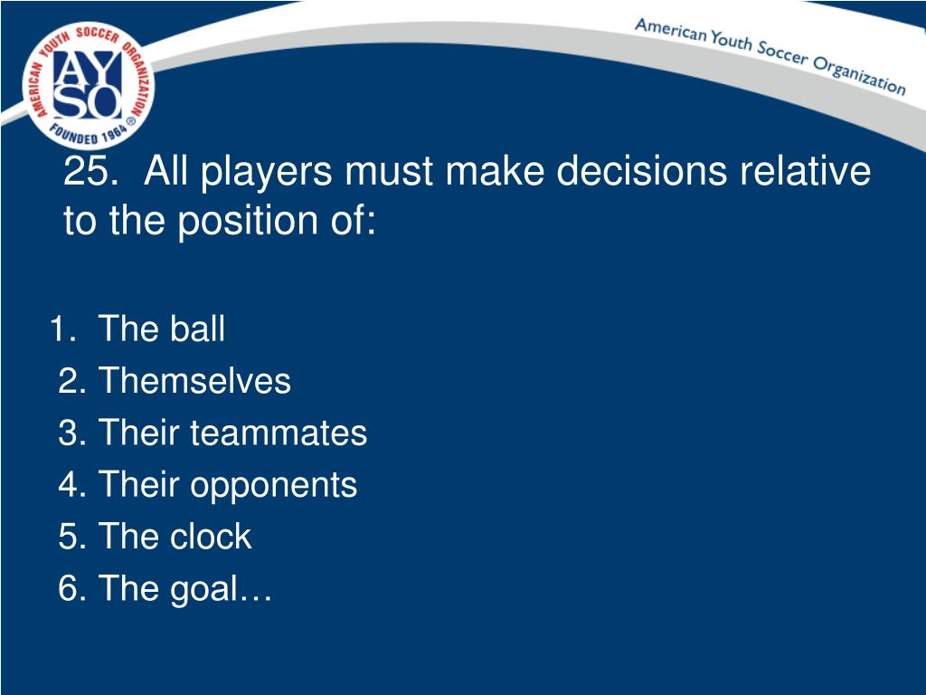 25.  All players must make decisions relative to the position of: