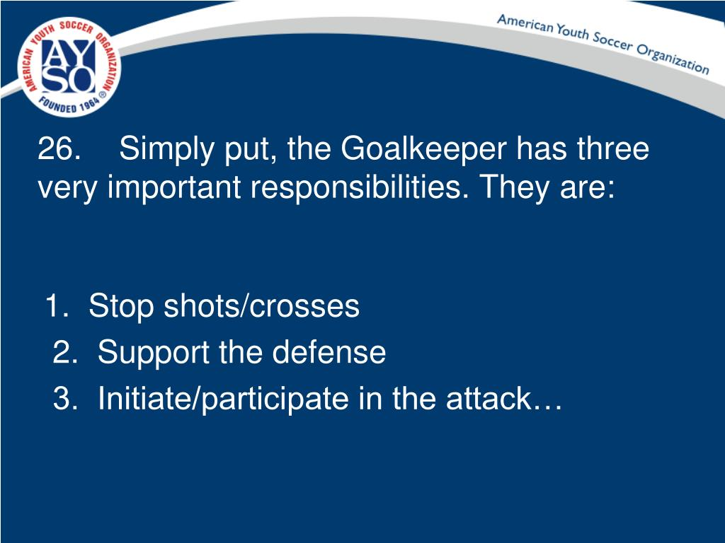 26.	 Simply put, the Goalkeeper has three very important responsibilities. They are: