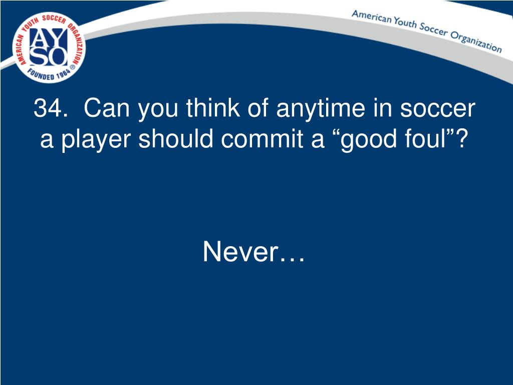34.  Can you think of anytime in soccer a player should commit a
