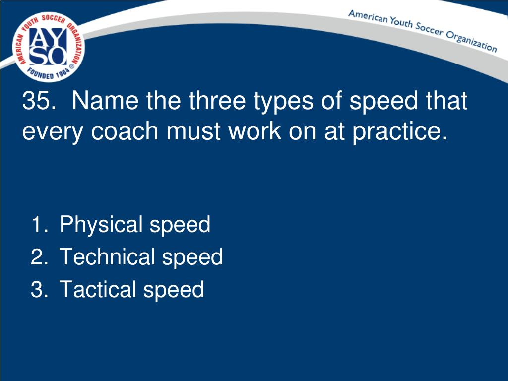 35.  Name the three types of speed that every coach must work on at practice.