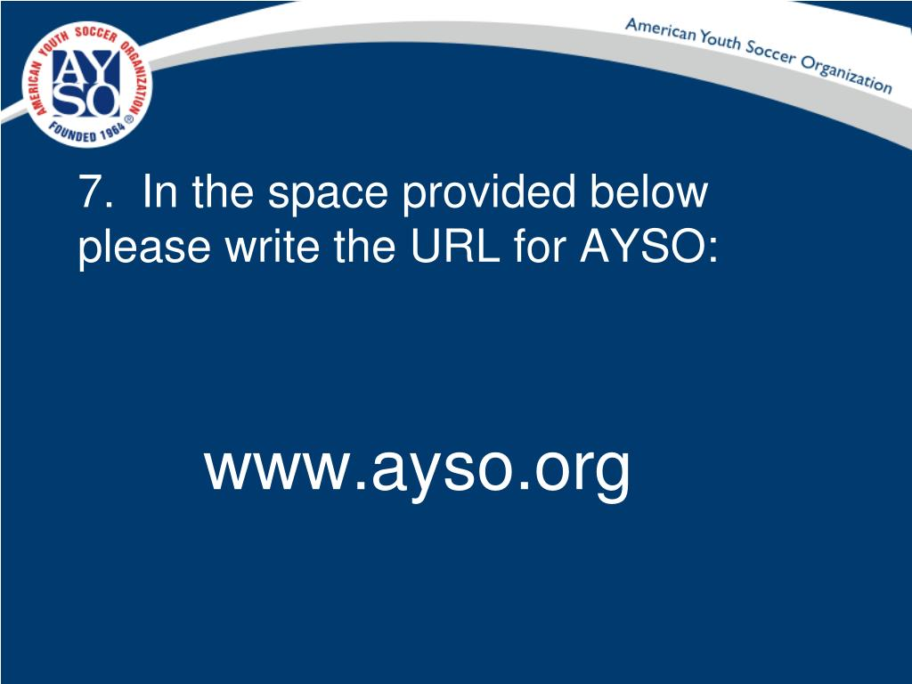 7.  In the space provided below please write the URL for AYSO: