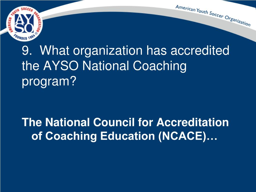 9.  What organization has accredited the AYSO National Coaching program?